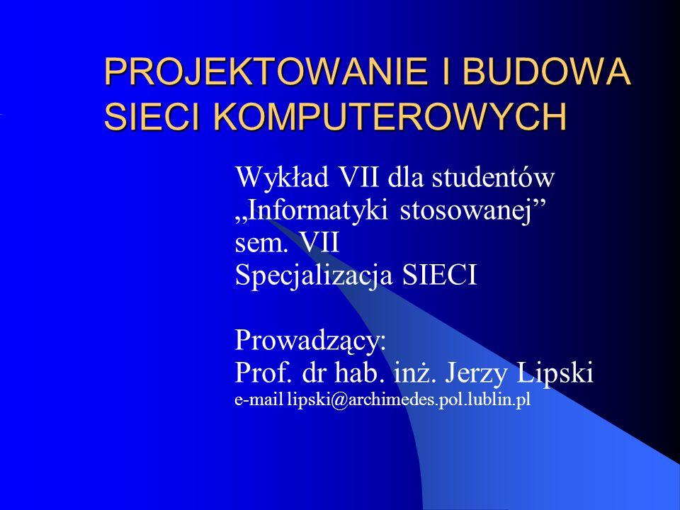 PROJEKTOWANIE I BUDOWA SIECI KOMPUTEROWYCH Wykład VII dla studentów Informatyki stosowanej sem. VII Specjalizacja SIECI Prowadzący: Prof. dr hab. inż.