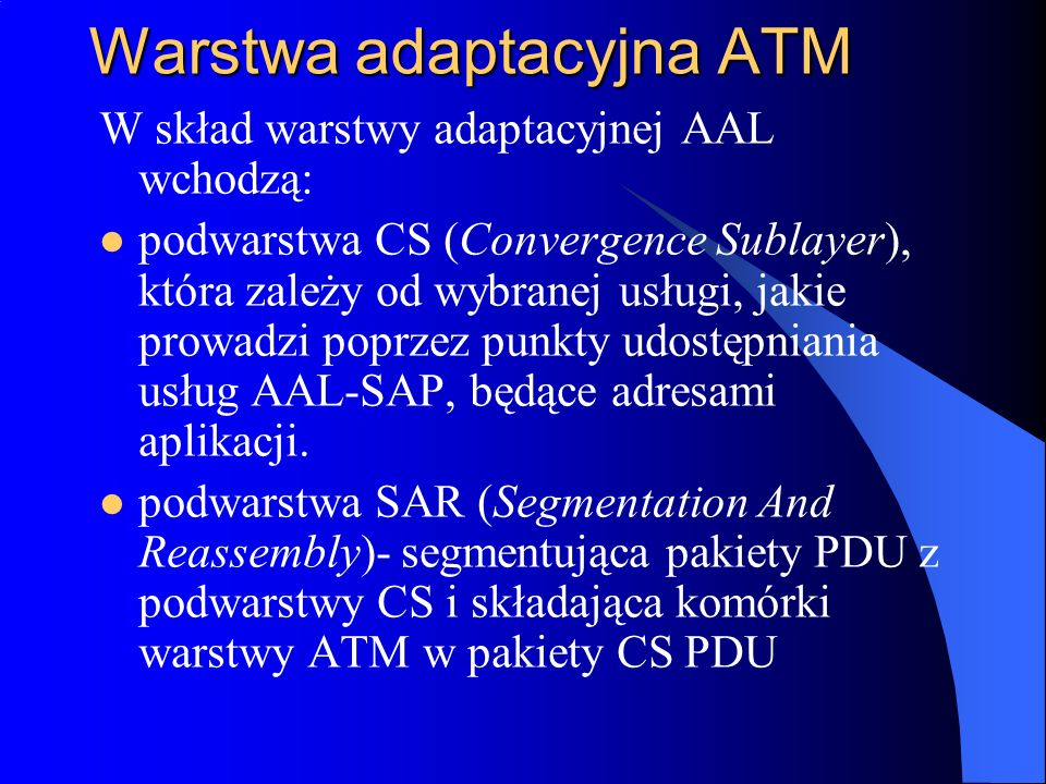 Warstwa adaptacyjna ATM W skład warstwy adaptacyjnej AAL wchodzą: podwarstwa CS (Convergence Sublayer), która zależy od wybranej usługi, jakie prowadz