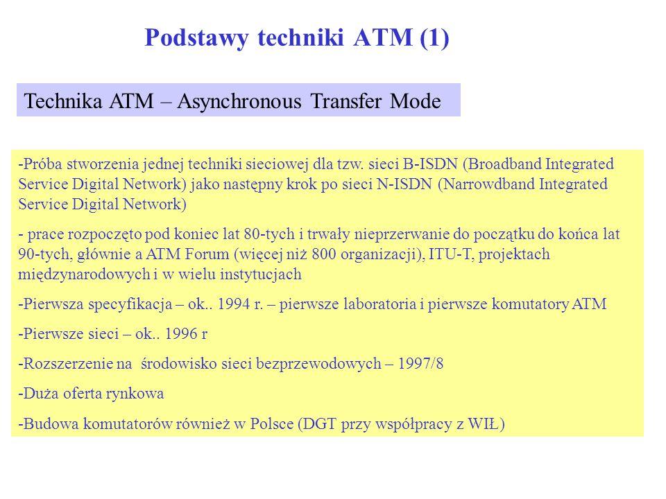Podstawy techniki ATM (2) Podstawowe własności ATM -jednolity format przekazywanych bloków przez sieć; w postaci komórek (cell) o stałej długości 53 bajty = 5 bajtów nagłówka + 48 bajtów pole danych -Realizacja połączeń wirtualnych (konieczna faza zestawiania połączenia (connection oriented) -Zsetaw protokołów dla realizacji sieci jest tak zdefiniowany, aby warstwa ATM była jedna, natomiast wiele protokołów AAL (ATM Adaptation Layer) w zależności od oferowanych usług sieciowych -Zapewnienie przekazu danych związanych z wszystkimi aplikacjami (obecnymi i przyszłymi) wraz z zapewnieniem odpowiedniej jakości (wymagania na prawdopodobieństwo strat, opóźnienia) – negocjacja warunków przekazu dancyh przez sieć (end_to_end) -Wykorzystanie multipleksacji statystycznej (teoretycznie możliwe do uzyskania duże wykorzystanie łączy -> niskie taryfy) -Zasadniczo transmisja powinna być realizowana przez łącza światłowodowe (duże szybkości – Gbit/s, niska stpoa błedów – 10^-12.