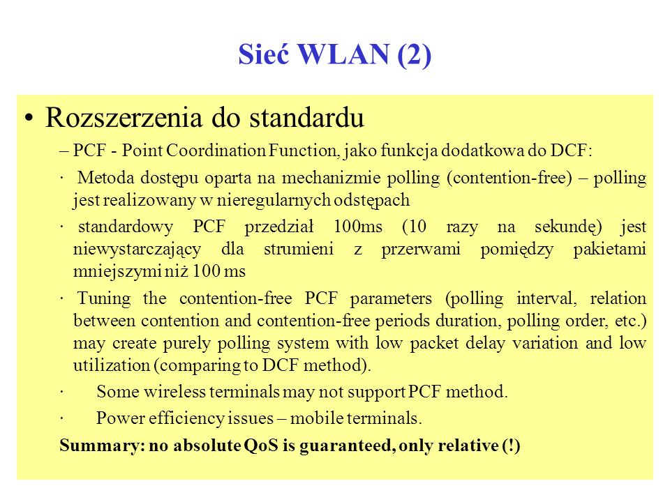 Sieć WLAN (1) Obecnie dostępny standard WLAN: IEEE 802.11 Własności MAC: –DCF (Distributed Coordination Function) Metoda dostępu do łącza radiowego op