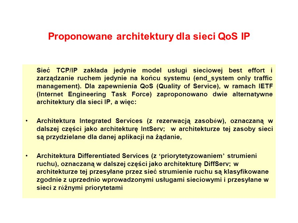 Architektura DiffServ (4) Dotychczas w opracowaniach IETF zdefiniowano dwie podstawowe zasady przekazu pakietów (PHB), które w najprostszym przypadku mogą reprezentować dwa poziomy obsługi pakietów: Expedited Forwarding (EF) – określony przez pojedynczą wartość pola DSCP (Differentiated Services Codepoint), wykorzystywane do zapewnienia jakości obsługi związanej z parametrami opóźnień.