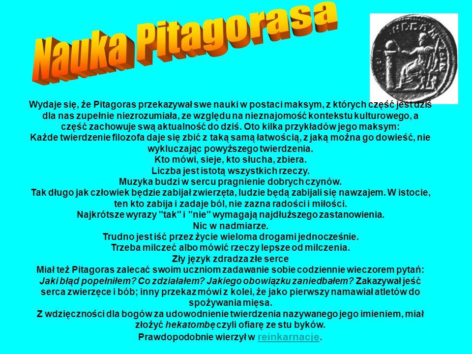Wydaje się, że Pitagoras przekazywał swe nauki w postaci maksym, z których część jest dziś dla nas zupełnie niezrozumiała, ze względu na nieznajomość kontekstu kulturowego, a część zachowuje swą aktualność do dziś.