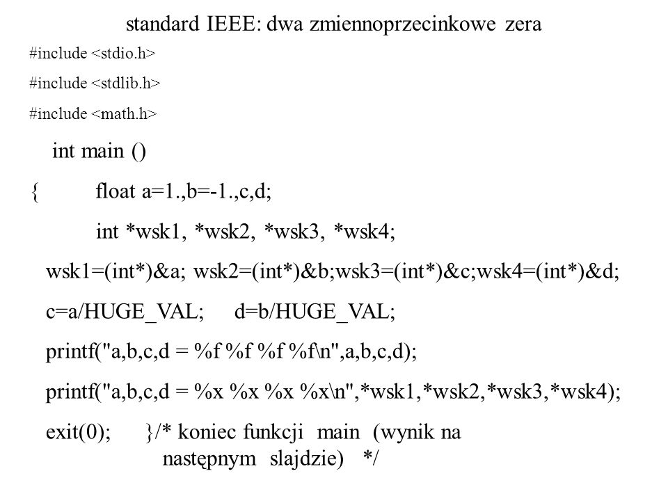 standard IEEE: dwa zmiennoprzecinkowe zera #include int main () { float a=1.,b=-1.,c,d; int *wsk1, *wsk2, *wsk3, *wsk4; wsk1=(int*)&a; wsk2=(int*)&b;w