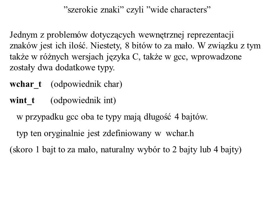 szerokie znaki czyli wide characters Jednym z problemów dotyczących wewnętrznej reprezentacji znaków jest ich ilość. Niestety, 8 bitów to za mało. W z