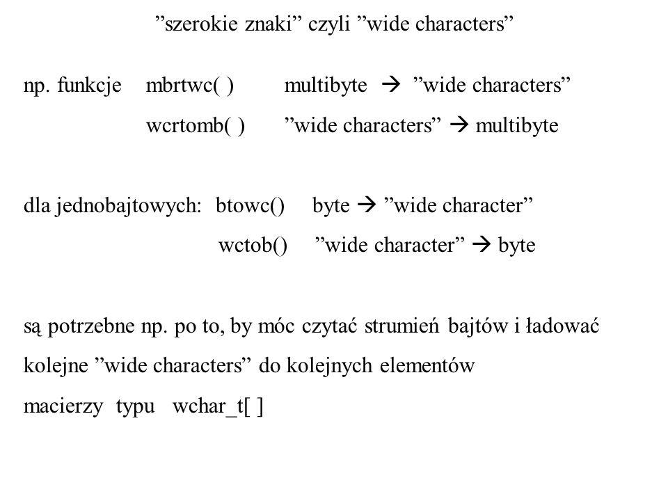 szerokie znaki czyli wide characters np. funkcje mbrtwc( ) multibyte wide characters wcrtomb( ) wide characters multibyte dla jednobajtowych: btowc()