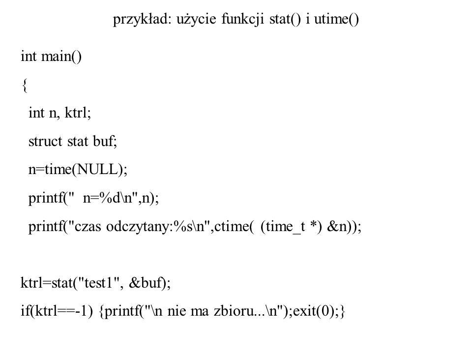 przykład: użycie funkcji stat() i utime() int main() { int n, ktrl; struct stat buf; n=time(NULL); printf(