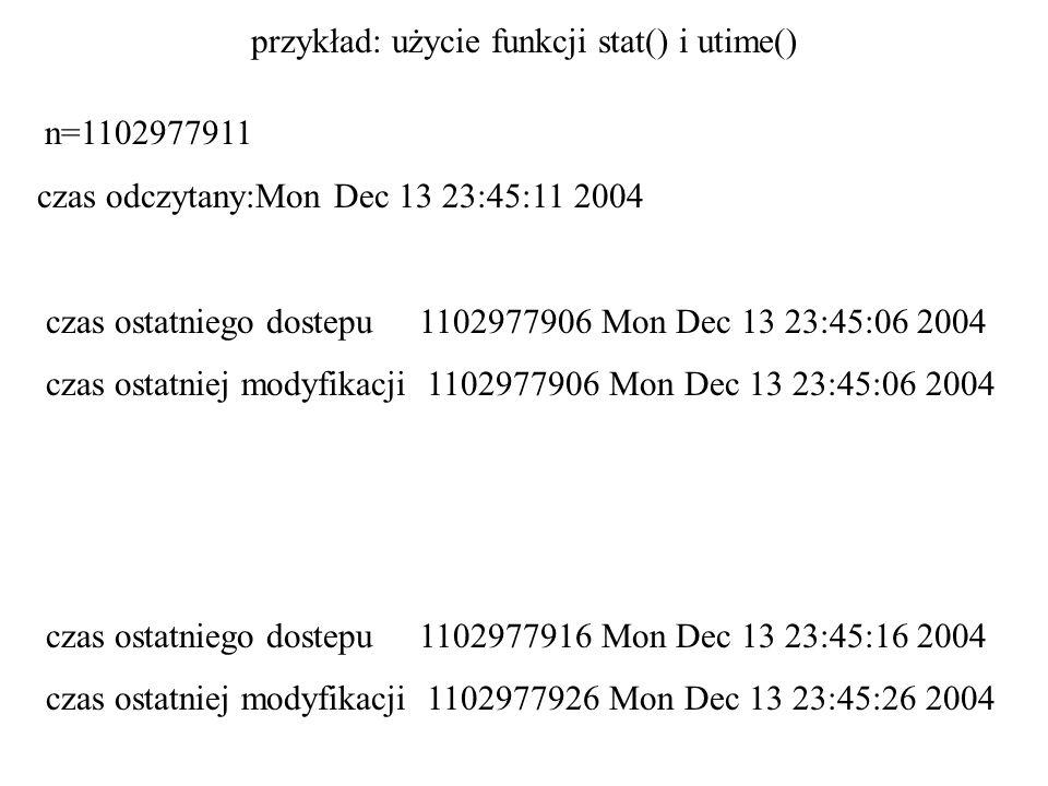 przykład: użycie funkcji stat() i utime() n=1102977911 czas odczytany:Mon Dec 13 23:45:11 2004 czas ostatniego dostepu 1102977906 Mon Dec 13 23:45:06