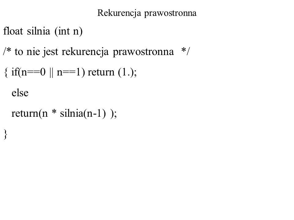 Rekurencja prawostronna float silnia (int n) /* to nie jest rekurencja prawostronna */ { if(n==0    n==1) return (1.); else return(n * silnia(n-1) );