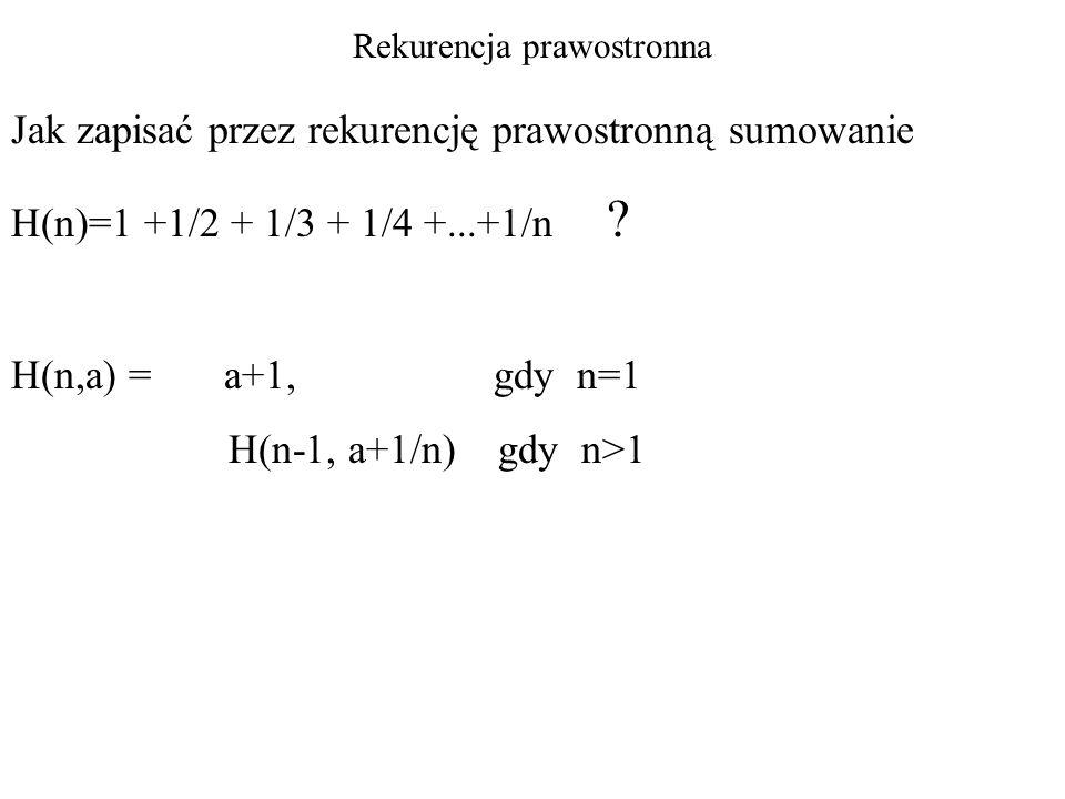 Rekurencja prawostronna Jak zapisać przez rekurencję prawostronną sumowanie H(n)=1 +1/2 + 1/3 + 1/4 +...+1/n ? H(n,a) = a+1, gdy n=1 H(n-1, a+1/n) gdy