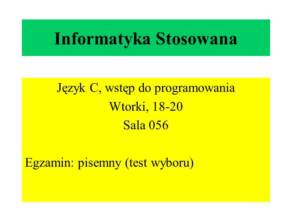 Informatyka Stosowana Język C, wstęp do programowania Wtorki, 18-20 Sala 056 Egzamin: pisemny (test wyboru)