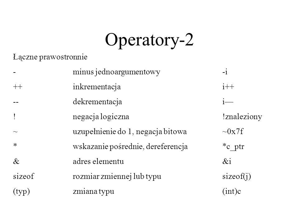Operatory-2 Łączne prawostronnie -minus jednoargumentowy-i ++inkrementacjai++ --dekrementacjai !negacja logiczna!znaleziony ~uzupełnienie do 1, negacj