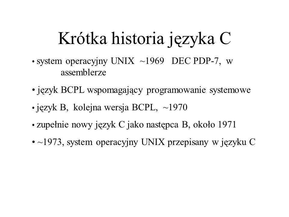 Charakterystyka języka C Mały rozmiar kompilatora Język strukturalny Programowanie niskiego poziomu (low level, bitwise) Implementacja wskaźników – wskaźniki do pamięci, macierzy, struktur, funkcji Ma jednocześnie cechy języka wysokiego poziomu