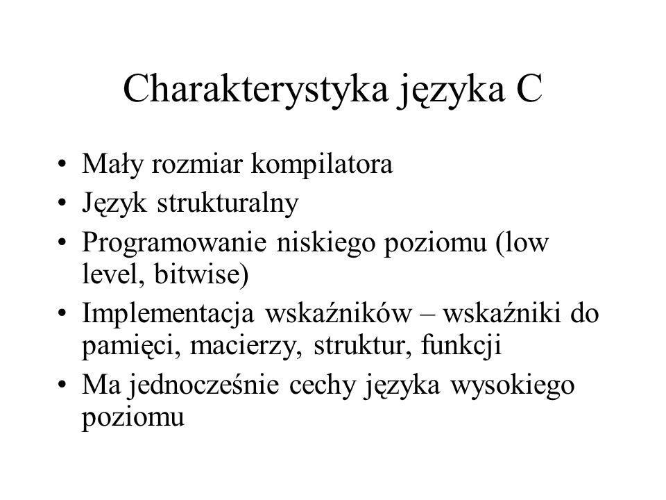 Charakterystyka języka C Mały rozmiar kompilatora Język strukturalny Programowanie niskiego poziomu (low level, bitwise) Implementacja wskaźników – ws