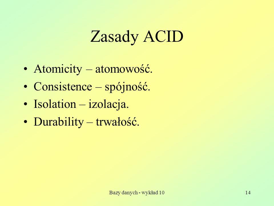 Bazy danych - wykład 1014 Zasady ACID Atomicity – atomowość.