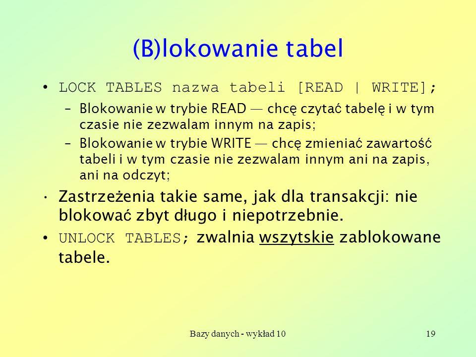 Bazy danych - wykład 1019 (B)lokowanie tabel LOCK TABLES nazwa tabeli [READ | WRITE]; –Blokowanie w trybie READ chc ę czyta ć tabel ę i w tym czasie nie zezwalam innym na zapis; –Blokowanie w trybie WRITE chc ę zmienia ć zawarto ść tabeli i w tym czasie nie zezwalam innym ani na zapis, ani na odczyt; Zastrze ż enia takie same, jak dla transakcji: nie blokowa ć zbyt d ł ugo i niepotrzebnie.