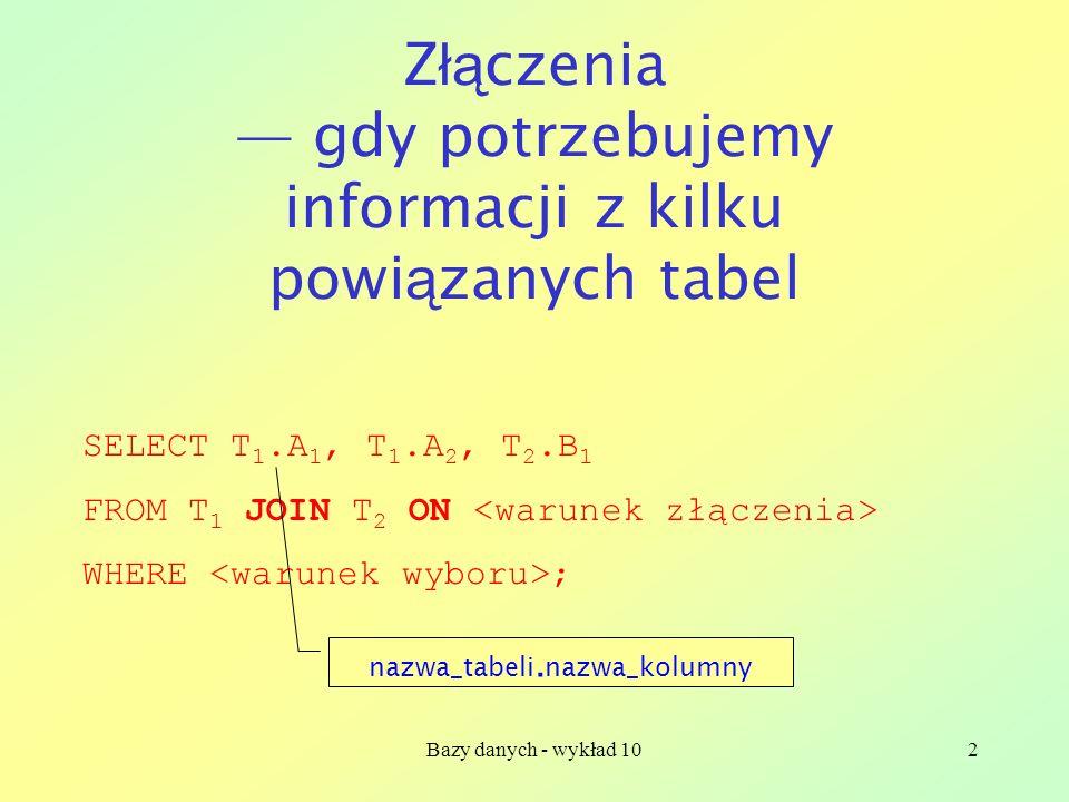 Bazy danych - wykład 102 Z łą czenia gdy potrzebujemy informacji z kilku powi ą zanych tabel SELECT T 1.A 1, T 1.A 2, T 2.B 1 FROM T 1 JOIN T 2 ON WHERE ; nazwa_tabeli.