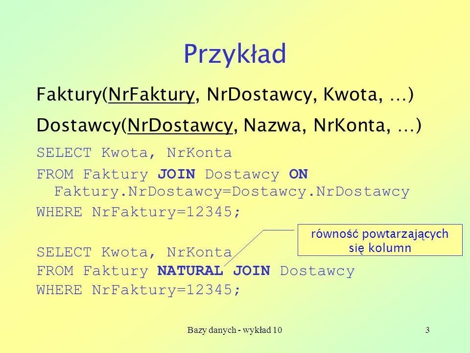 Bazy danych - wykład 103 Przyk ł ad Faktury(NrFaktury, NrDostawcy, Kwota, …) Dostawcy(NrDostawcy, Nazwa, NrKonta, …) SELECT Kwota, NrKonta FROM Faktury JOIN Dostawcy ON Faktury.NrDostawcy=Dostawcy.NrDostawcy WHERE NrFaktury=12345; SELECT Kwota, NrKonta FROM Faktury NATURAL JOIN Dostawcy WHERE NrFaktury=12345; równo ść powtarzaj ą cych si ę kolumn