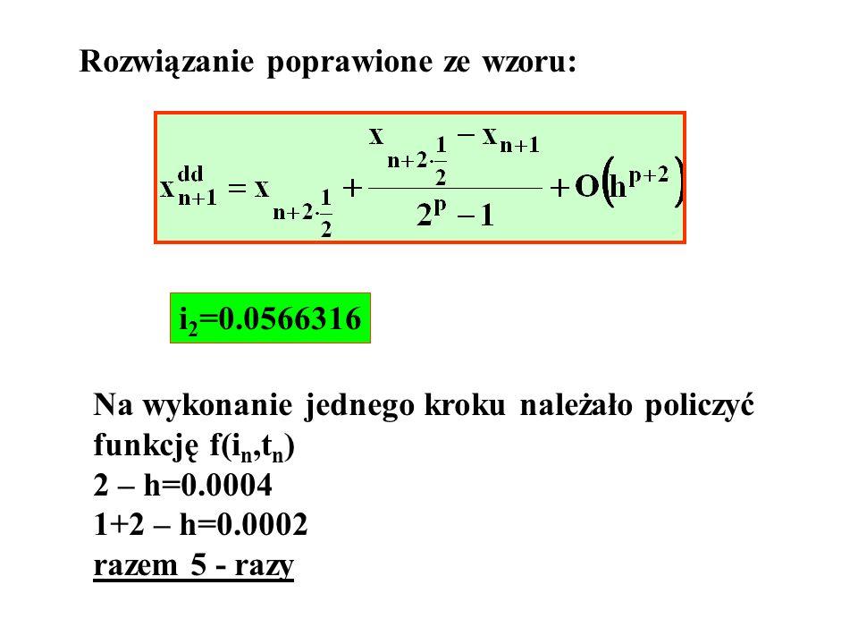 Rozwiązanie poprawione ze wzoru: i 2 =0.0566316 Na wykonanie jednego kroku należało policzyć funkcję f(i n,t n ) 2 – h=0.0004 1+2 – h=0.0002 razem 5 -