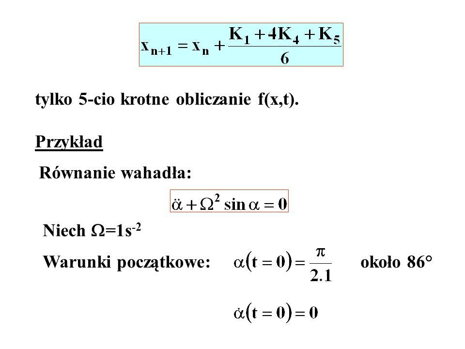 tylko 5-cio krotne obliczanie f(x,t). Przykład Równanie wahadła: Niech =1s -2 Warunki początkowe:około 86°