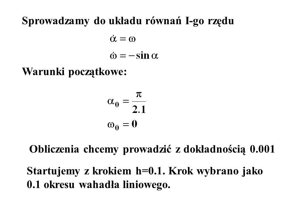 Sprowadzamy do układu równań I-go rzędu Warunki początkowe: Obliczenia chcemy prowadzić z dokładnością 0.001 Startujemy z krokiem h=0.1. Krok wybrano