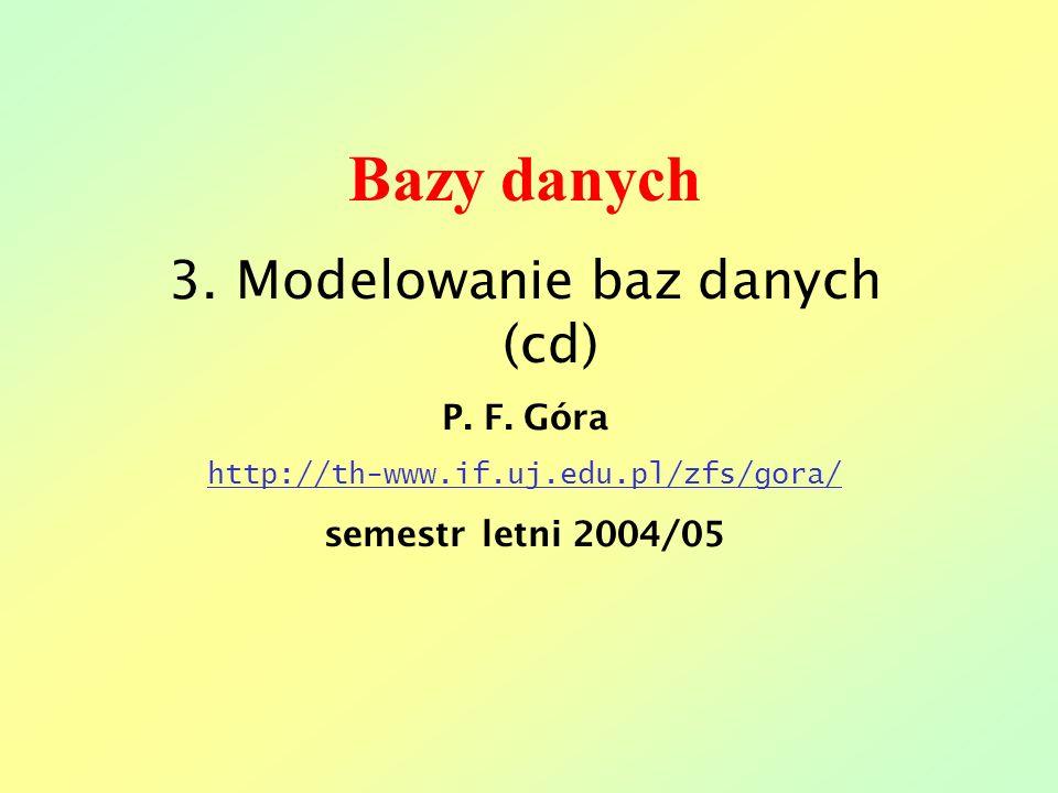 Bazy danych 3. Modelowanie baz danych (cd) P. F. Góra http://th-www.if.uj.edu.pl/zfs/gora/ semestr letni 2004/05