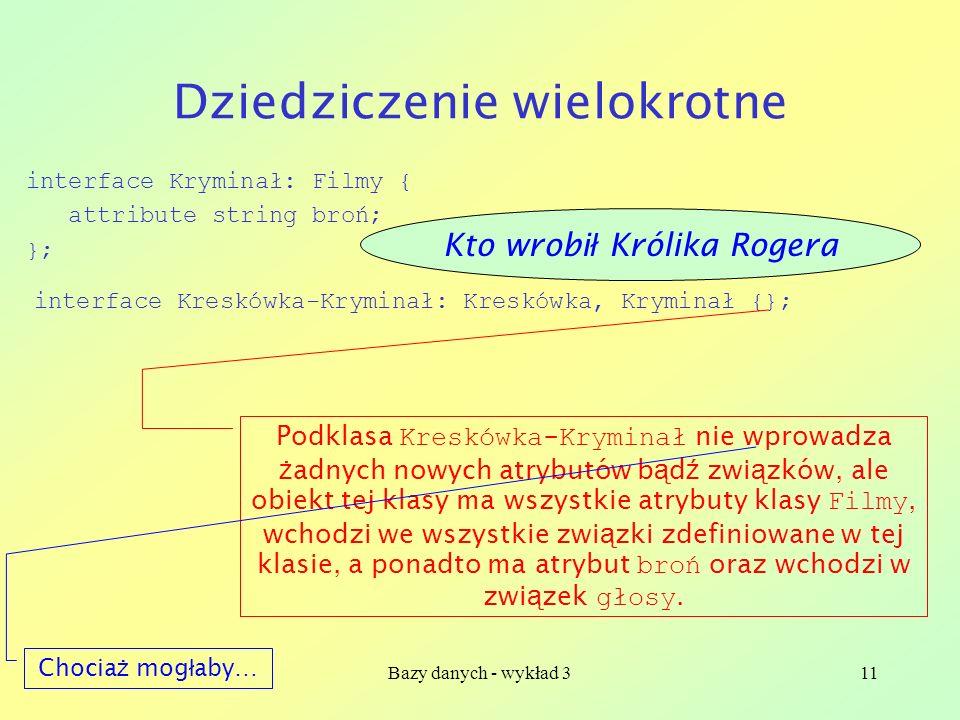 Bazy danych - wykład 311 Dziedziczenie wielokrotne interface Kryminał: Filmy { attribute string broń; }; interface Kreskówka-Kryminał: Kreskówka, Krym