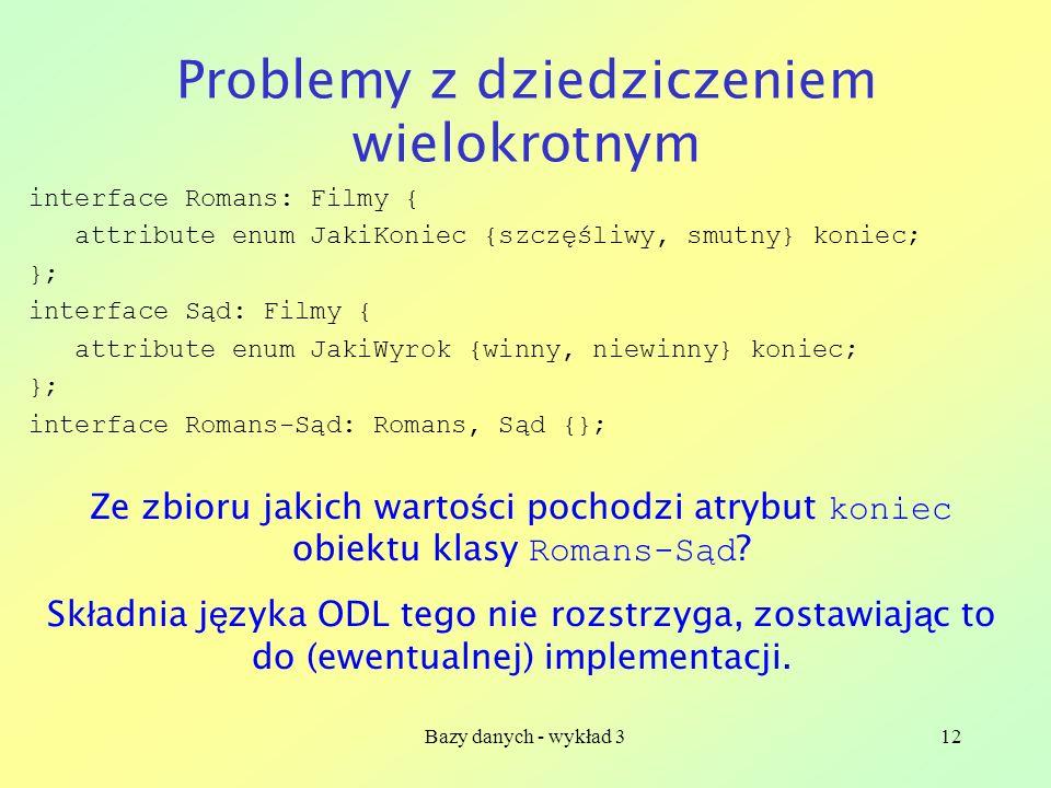 Bazy danych - wykład 312 Problemy z dziedziczeniem wielokrotnym interface Romans: Filmy { attribute enum JakiKoniec {szczęśliwy, smutny} koniec; }; in