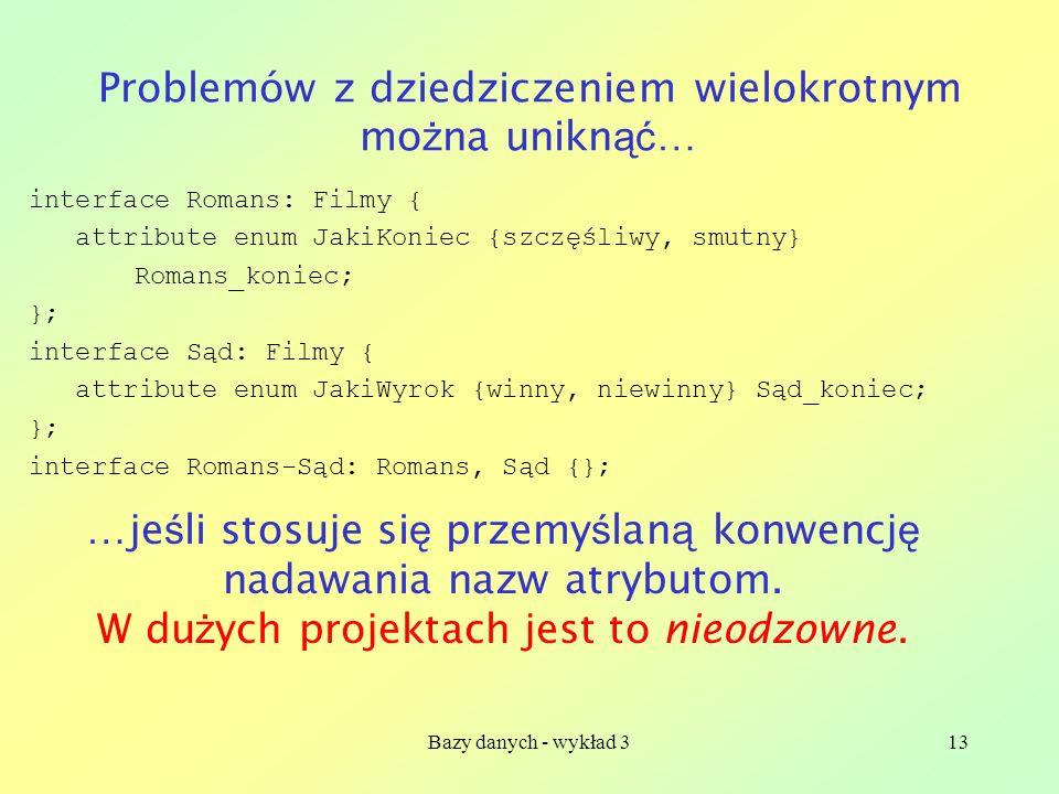 Bazy danych - wykład 313 Problemów z dziedziczeniem wielokrotnym mo ż na unikn ąć … interface Romans: Filmy { attribute enum JakiKoniec {szczęśliwy, s