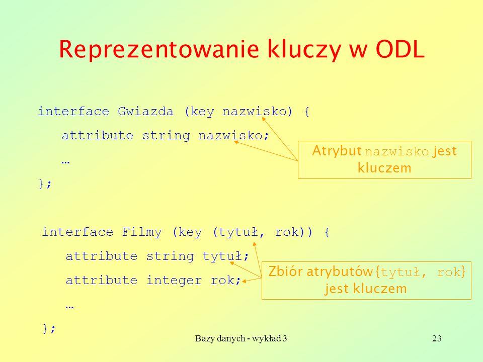 Bazy danych - wykład 323 Reprezentowanie kluczy w ODL interface Gwiazda (key nazwisko) { attribute string nazwisko; … }; Atrybut nazwisko jest kluczem