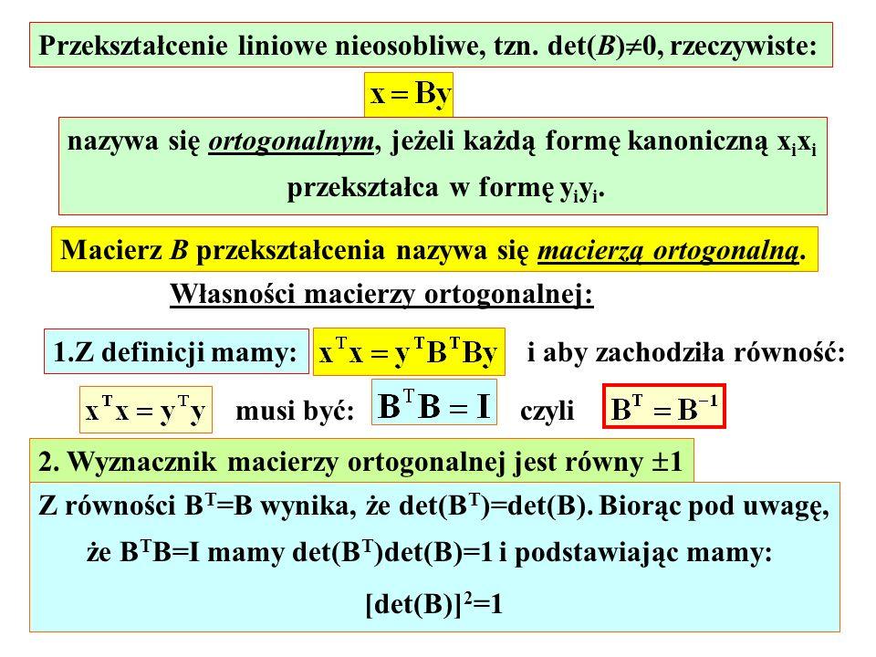 Przekształcenie liniowe nieosobliwe, tzn. det(B) 0, rzeczywiste: nazywa się ortogonalnym, jeżeli każdą formę kanoniczną x i x i przekształca w formę y