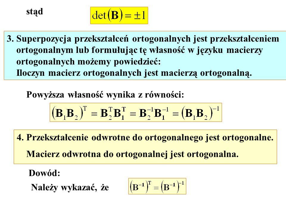 stąd 3. Superpozycja przekształceń ortogonalnych jest przekształceniem ortogonalnym lub formułując tę własność w języku macierzy ortogonalnych możemy