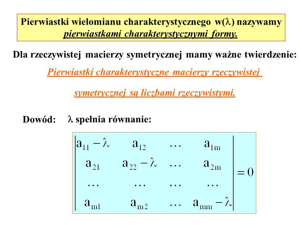 Pierwiastki wielomianu charakterystycznego w( ) nazywamy pierwiastkami charakterystycznymi formy. Dla rzeczywistej macierzy symetrycznej mamy ważne tw
