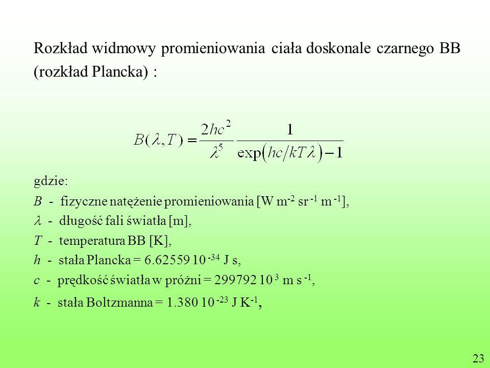 Rozkład widmowy promieniowania ciała doskonale czarnego BB (rozkład Plancka) : gdzie: B - fizyczne natężenie promieniowania [W m -2 sr -1 m -1 ], - dł