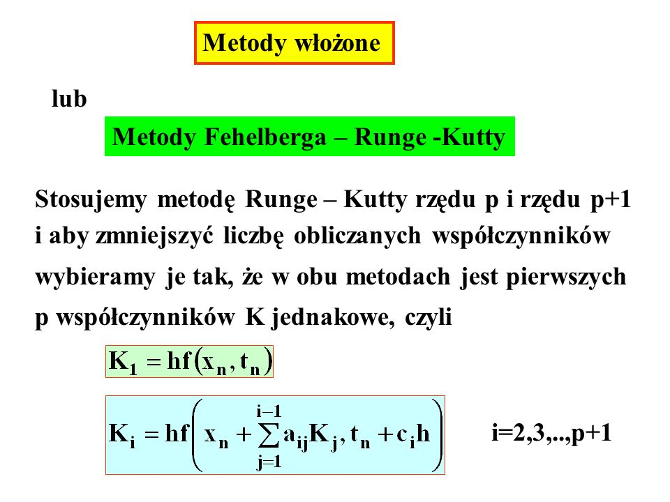 Metody włożone lub Metody Fehelberga – Runge -Kutty Stosujemy metodę Runge – Kutty rzędu p i rzędu p+1 i aby zmniejszyć liczbę obliczanych współczynników wybieramy je tak, że w obu metodach jest pierwszych p współczynników K jednakowe, czyli i=2,3,..,p+1