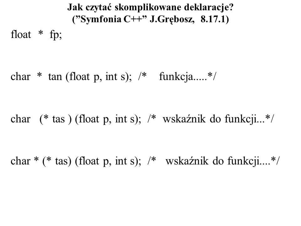 Jak czytać skomplikowane deklaracje? (Symfonia C++ J.Grębosz, 8.17.1) float * fp; char * tan (float p, int s); /* funkcja.....*/ char (* tas ) (float