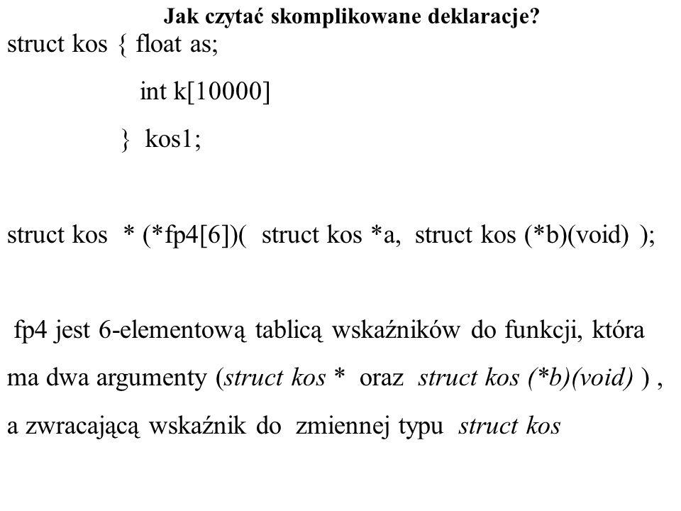 Jak czytać skomplikowane deklaracje? struct kos { float as; int k[10000] } kos1; struct kos * (*fp4[6])( struct kos *a, struct kos (*b)(void) ); fp4 j