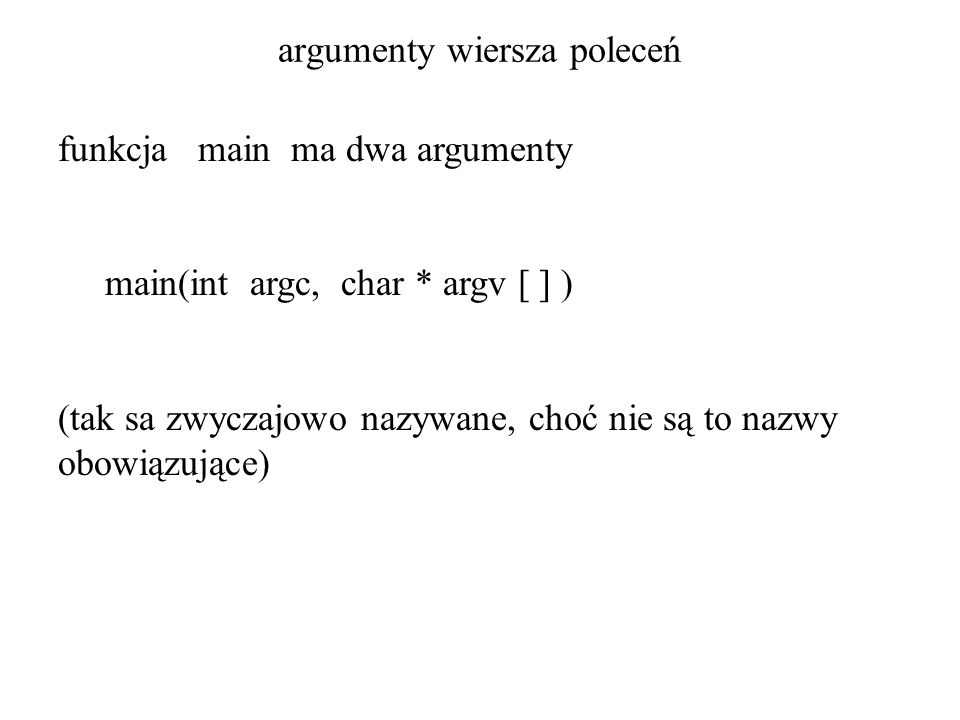 argumenty wiersza poleceń funkcja main ma dwa argumenty main(int argc, char * argv [ ] ) (tak sa zwyczajowo nazywane, choć nie są to nazwy obowiązując