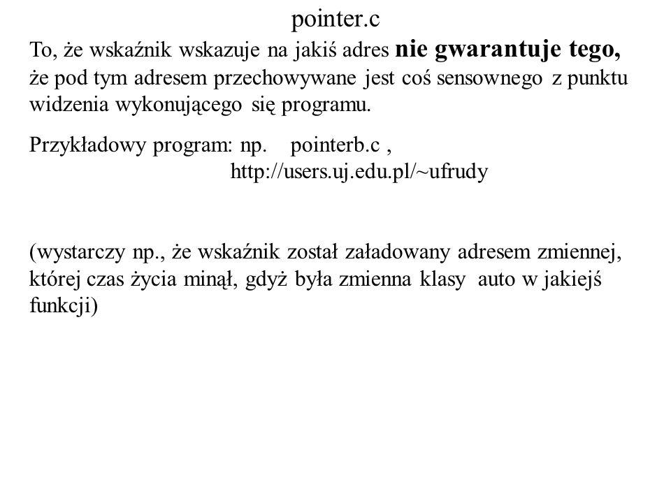 pointer.c To, że wskaźnik wskazuje na jakiś adres nie gwarantuje tego, że pod tym adresem przechowywane jest coś sensownego z punktu widzenia wykonują