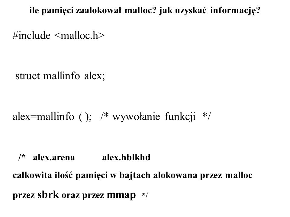 ile pamięci zaalokował malloc? jak uzyskać informację? #include struct mallinfo alex; alex=mallinfo ( ); /* wywołanie funkcji */ /* alex.arena alex.hb