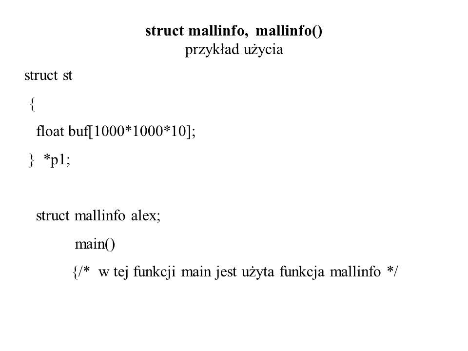 struct mallinfo, mallinfo() przykład użycia while(1) { p1=malloc( sizeof(struct st) ); if(p1==NULL) { printf( ..brak pamieci..\n ); break; } alex=mallinfo(); printf( \n main alex.arena=%d alex.ordblks=%d alex.hblks=%d , alex.arena, alex.ordblks, alex.hblks); printf( \n alex.hblkhd=%ld alex.uordblks=%d , alex.hblkhd, alex.uordblks); printf( \n alex.fordblks=%d alex.keepcost=%d\n , alex.fordblks, alex.keepcost); printf( \n ); } } /* koniec funkcji main */