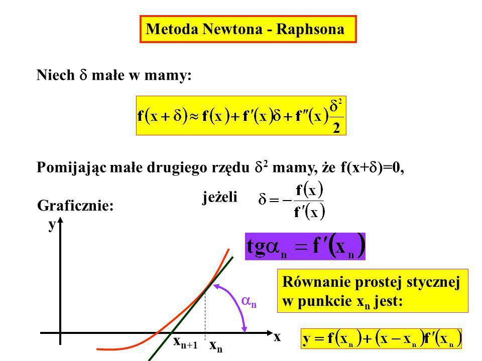 Metoda Newtona - Raphsona Niech małe w mamy: Pomijając małe drugiego rzędu 2 mamy, że f(x+ )=0, jeżeli Graficznie: x y xnxn n Równanie prostej styczne