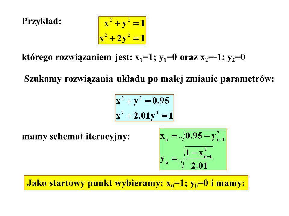 Przykład: którego rozwiązaniem jest: x 1 =1; y 1 =0 oraz x 2 =-1; y 2 =0 Szukamy rozwiązania układu po małej zmianie parametrów: mamy schemat iteracyj
