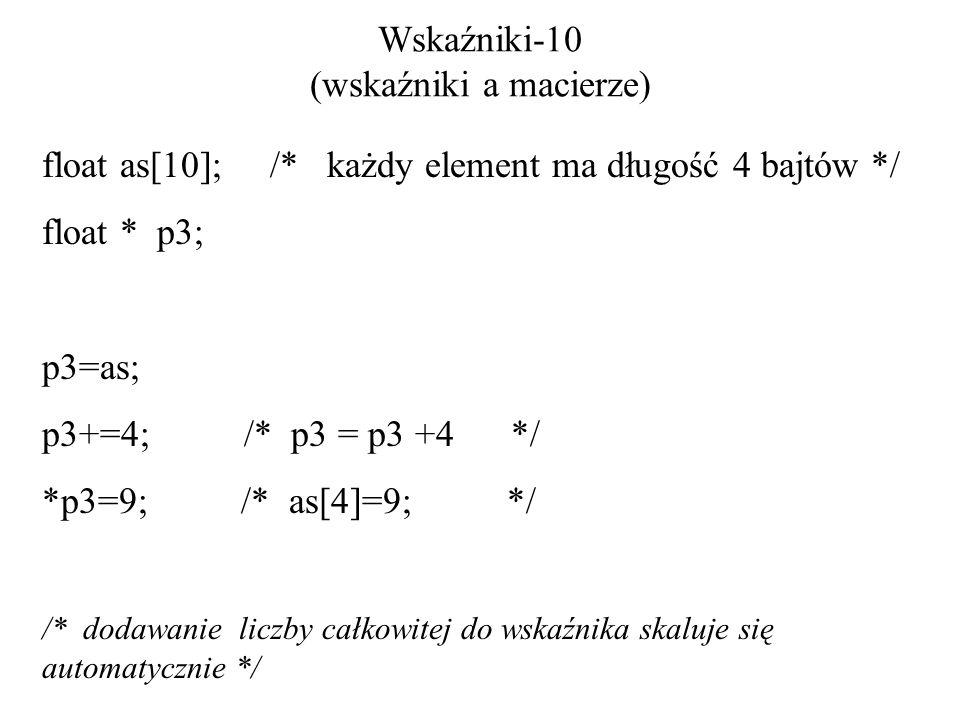 Wskaźniki-10 (wskaźniki a macierze) float as[10]; /* każdy element ma długość 4 bajtów */ float * p3; p3=as; p3+=4; /* p3 = p3 +4 */ *p3=9; /* as[4]=9; */ /* dodawanie liczby całkowitej do wskaźnika skaluje się automatycznie */