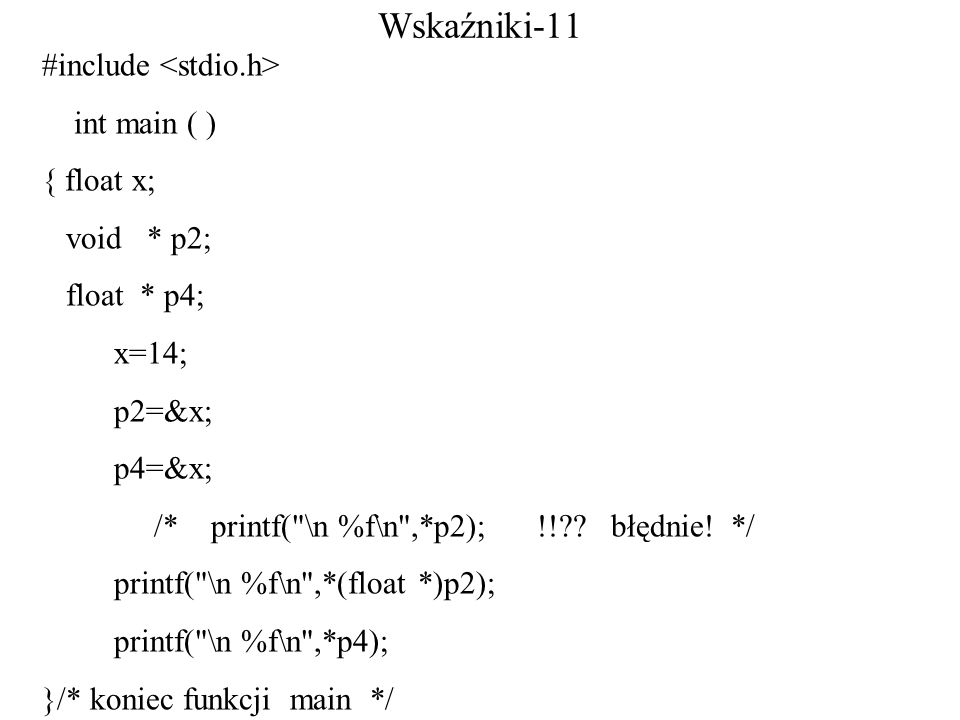 Wskaźniki-11 #include int main ( ) { float x; void * p2; float * p4; x=14; p2=&x; p4=&x; /* printf( \n %f\n ,*p2); !! .