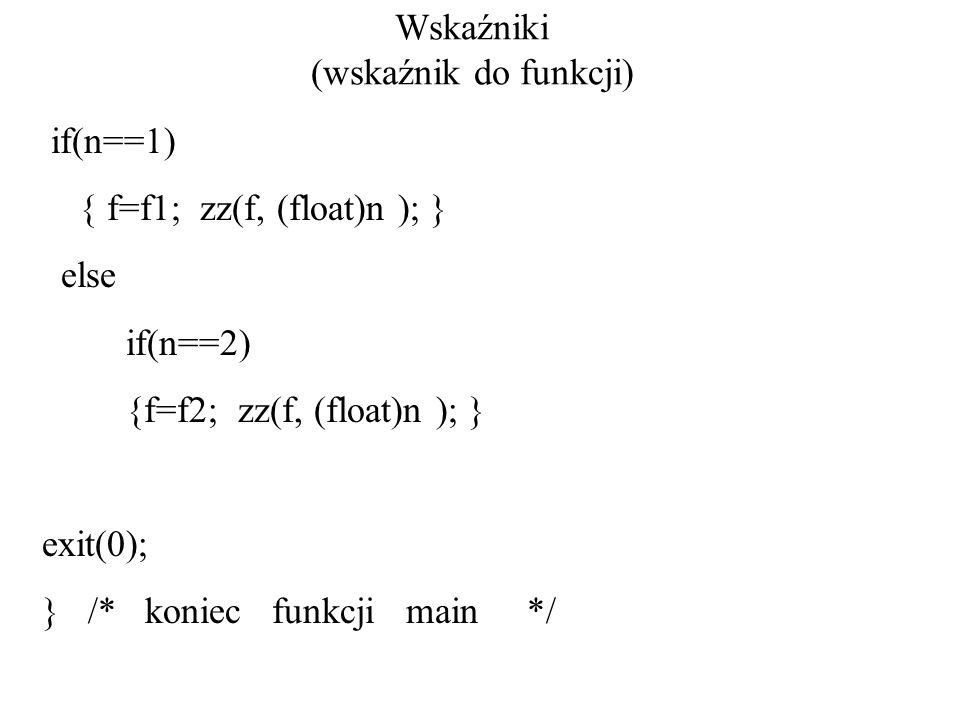 Wskaźniki (wskaźnik do funkcji) if(n==1) { f=f1; zz(f, (float)n ); } else if(n==2) {f=f2; zz(f, (float)n ); } exit(0); } /* koniec funkcji main */