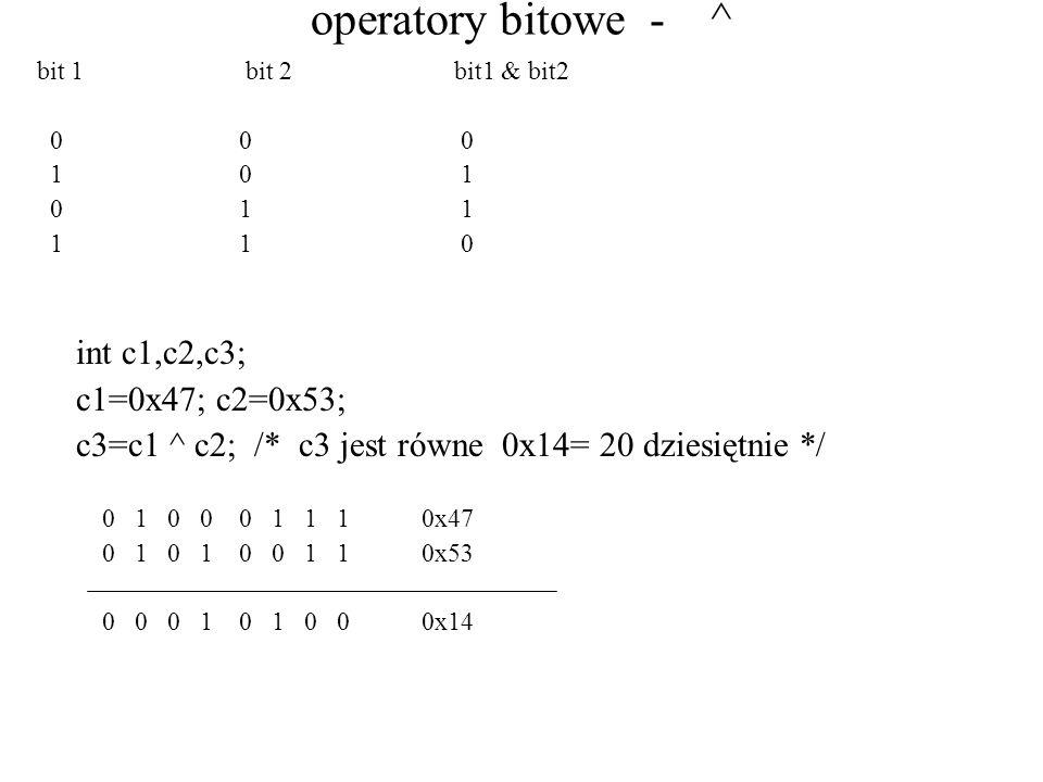 operatory bitowe - ^ bit 1bit 2bit1 & bit2 0 0 0 1 0 1 0 1 1 1 1 0 int c1,c2,c3; c1=0x47; c2=0x53; c3=c1 ^ c2; /* c3 jest równe 0x14= 20 dziesiętnie */ 0 1 0 0 0 1 1 1 0x47 0 1 0 1 0 0 1 1 0x53 0 0 0 1 0 1 0 0 0x14