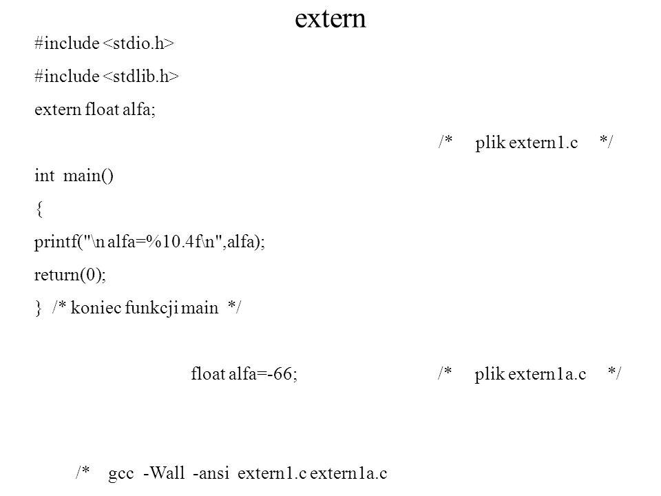 extern #include extern float alfa; /* plik extern1.c */ int main() { printf( \n alfa=%10.4f\n ,alfa); return(0); } /* koniec funkcji main */ float alfa=-66; /* plik extern1a.c */ /* gcc -Wall -ansi extern1.c extern1a.c