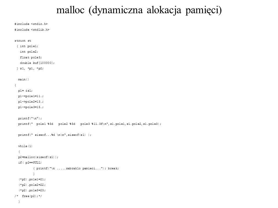 malloc (dynamiczna alokacja pamięci) #include struct st { int pole1; int pole2; float pole3; double buf[100000]; } z1, *p1, *p2; main() { p1= &z1; p1->pole1=11.; p1->pole2=13.; p1->pole3=15.; printf( \n ); printf( pole1 %5d pole2 %5d pole3 %11.3f\n ,z1.pole1,z1.pole2,z1.pole3); printf( sizeof...%d \n\n ,sizeof(z1) ); while(1) { p2=malloc(sizeof(z1)); if( p2==NULL) { printf( \n.....zabraklo pamieci... ); break; } (*p2).pole1=21; (*p2).pole2=22; (*p2).pole3=23; /* free(p2);*/ } } /* koniec main*/