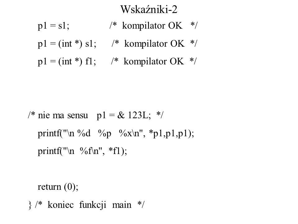 Wskaźniki-2 p1 = s1; /* kompilator OK */ p1 = (int *) s1; /* kompilator OK */ p1 = (int *) f1; /* kompilator OK */ /* nie ma sensu p1 = & 123L; */ printf( \n %d %p %x\n , *p1,p1,p1); printf( \n %f\n , *f1); return (0); } /* koniec funkcji main */