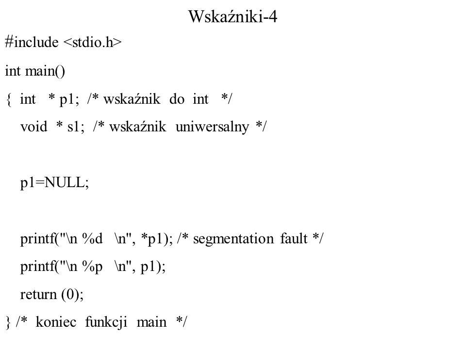 Wskaźniki-4 # include int main() { int * p1; /* wskaźnik do int */ void * s1; /* wskaźnik uniwersalny */ p1=NULL; printf( \n %d \n , *p1); /* segmentation fault */ printf( \n %p \n , p1); return (0); } /* koniec funkcji main */